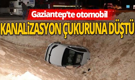 Gaziantep'te otomobil kanalizasyon çukuruna düştü