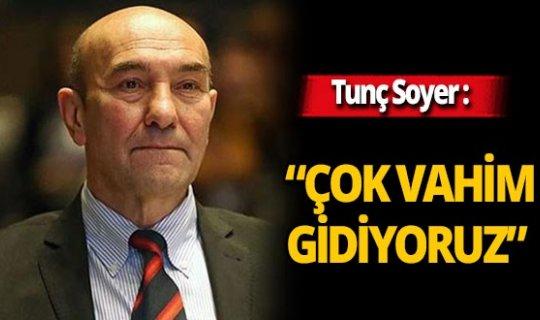 """İzmir Büyükşehir Belediye Başkanı Tunç Soyer: """"Çok vahim gidiyoruz"""""""