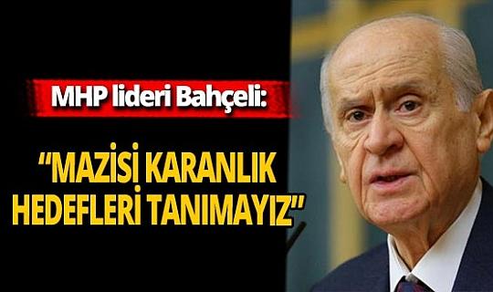 """Son dakika...MHP lideri Devlet Bahçeli: """"Mazisi karanlık hedefleri tanımayız"""""""