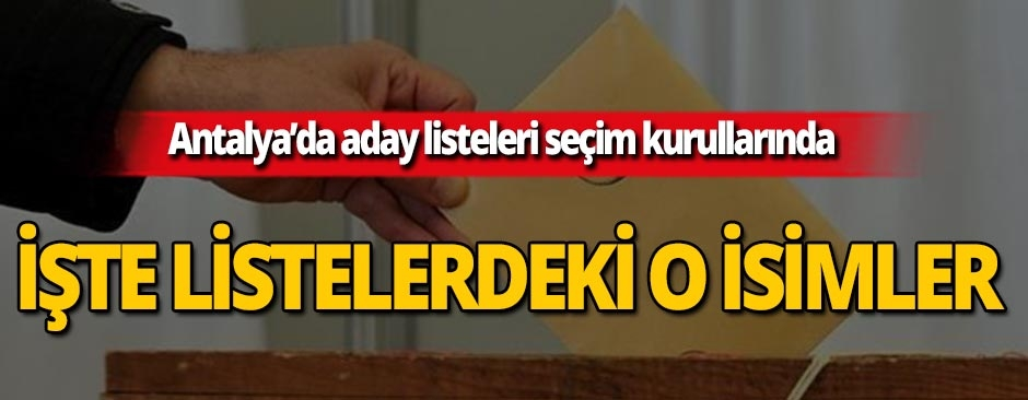 Antalya'da geçici aday listeleri seçim kurullarına teslim edildi!