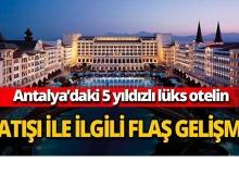 Antalya'daki lüks otelin satışıyla ilgili flaş gelişme