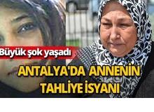Antalya'da annenin tahliye isyanı