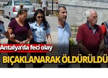 Antalya'da bıçaklanarak öldürüldü