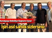 """Muratpaşa Belediye Başkanı Uysal : """"İşin asıl sahibi sizlersiniz"""""""