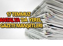 17 Temmuz 2018 Antalya'nın yerel gazete manşetleri
