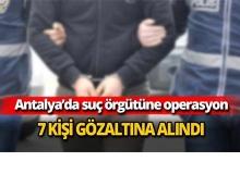Antalya'da suç örgütüne operasyon: 7 gözaltı