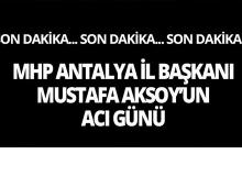 MHP Antalya İl Başkanı Mustafa Aksoy'un acı günü