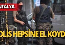 Antalya'da eş zamanlı baskın : Polis hepsine el koydu!
