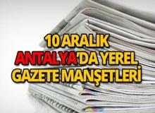 10 Aralık 2018 Antalya'nın yerel gazete manşetleri