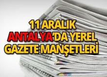11 Aralık 2018 Antalya'nın yerel gazete manşetleri