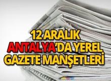 12 Aralık 2018 Antalya'nın yerel gazete manşetleri