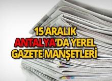 15 Aralık 2018 Antalya'nın yerel gazete manşetleri