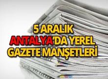 5 Aralık 2018 Antalya'nın yerel gazete manşetleri