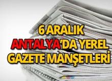 6 Aralık 2018 Antalya'nın yerel gazete manşetleri