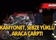 Antalya'da kamyonet, sebze yüklü kamyon ile çarpıştı