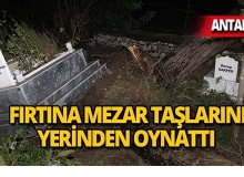 Antalya'da şiddetli fırtına: Ağaçlar söküldü, mezar taşları yerinden oynadı!