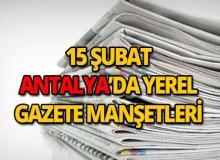 15 Şubat 2019 Antalya'nın yerel gazete manşetleri