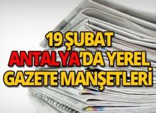 19 Şubat 2019 Antalya'nın yerel gazete manşetleri