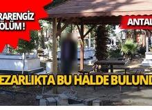 Antalya'da mezarlıkta esrarengiz ölüm!