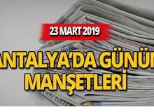 23 Mart 2019 Antalya'nın yerel gazete manşetleri