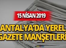 15 Nisan 2019 Antalya'nın yerel gazete manşetleri