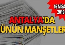 16 Nisan 2019 Antalya'nın yerel gazete manşetleri