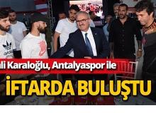 Vali Karaloğlu, Antalyaspor'un iftar yemeğine katıldı