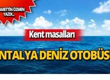 Bitmeyen derdimiz: Antalya Deniz Otobüsü...