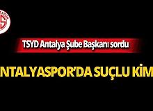 """TSYD Antalya Şube Başkanı sordu: """"Antalyaspor'da suçlu kim?"""""""