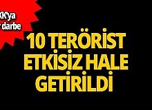 10 PKK'lı terörist etkisiz hale getirildi!