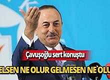 """Bakan Çavuşoğlu: """"Sen gelsen ne olur gelmesen ne olur"""""""