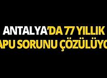 Antalya'da 77 yıllık tapu sorunu çözülüyor