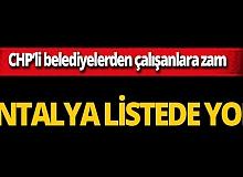CHP'li belediyelerden çalışanlara zam! Antalya listede yok