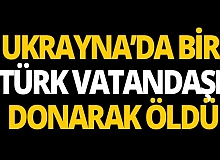 Ukrayna'da bir Türk vatandaşı donarak hayatını kaybetti!