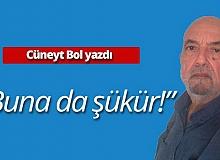 """Cüneyt Bol yazdı: """"Buna da şükür!"""""""