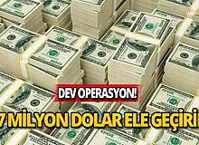 Dev operasyon! Tam 127 milyon dolar ele geçirildi!