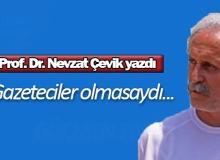 Prof. Dr. Nevzat Çevik yazdı: Gazeteciler olmasaydı