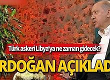Türk askeri ne zaman Libya'ya gidecek? Erdoğan açıkladı