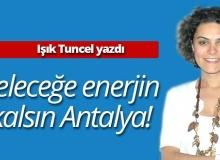 Işık Tuncel yazdı: ''Geleceğe enerjin kalsın Antalya!''