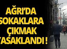 Ağrı'da cadde ve sokaklara çıkmak yasaklandı