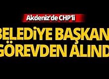 Akdeniz'de CHP'li bir belediye başkanı görevden alındı