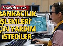Antalya'da en çok 'bankacılık işlemleri' için yardım istediler
