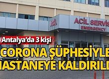 Antalya'da 3 kişi corona virüs ihbarıyla kontrol amaçlı hastaneye götürüldü