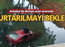 Antalya'da dereye uçan aracında kurtarılmayı bekledi