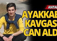 Antalya'da ayakkabı kavgası can aldı
