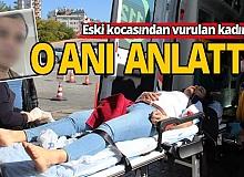 Antalya'da eski kocası tarafından vurulan kadın dehşet anlarını anlattı...