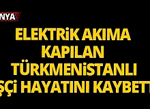 Elektrik akıma kapılan Türkmenistanlı işçi öldü
