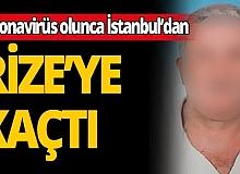 İstanbul'daki karantinadan kaçıp Rize'ye geldi