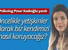 """Klinik Psikolog Pınar Kadıoğlu yazdı """"Öncelikle yetişkinler olarak kendimizi nasıl koruyacağız"""""""