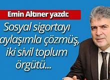 """Emin Altıner yazdı: """"Sosyal sigortayı paylaşımla çözmüş, iki sivil toplum örgütü..."""""""